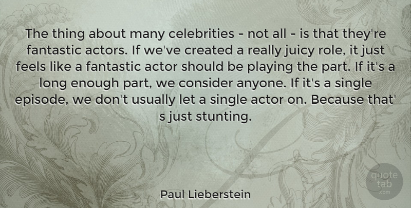 Paul Lieberstein Quote About Created, Fantastic, Feels, Juicy, Playing: The Thing About Many Celebrities...