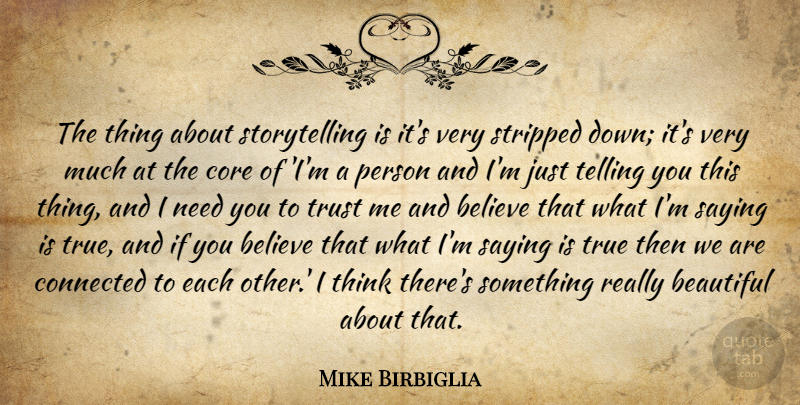 Mike Birbiglia Quote About Believe, Connected, Core, Saying, Stripped: The Thing About Storytelling Is...
