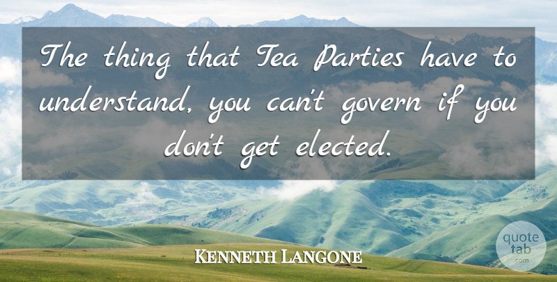 Kenneth Langone Quote About Govern, Parties: The Thing That Tea Parties...