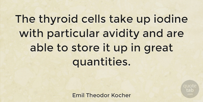 Emil Theodor Kocher Quote About Great, Particular, Store: The Thyroid Cells Take Up...