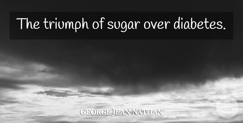 George Jean Nathan Quote About Sarcastic, Triumph, Sugar: The Triumph Of Sugar Over...