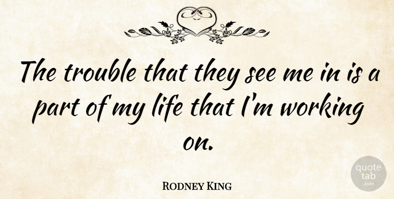 Rodney King Quote About Life: The Trouble That They See...
