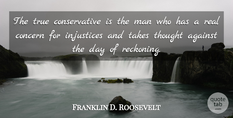Franklin D. Roosevelt Quote About Real, Men, Justice: The True Conservative Is The...
