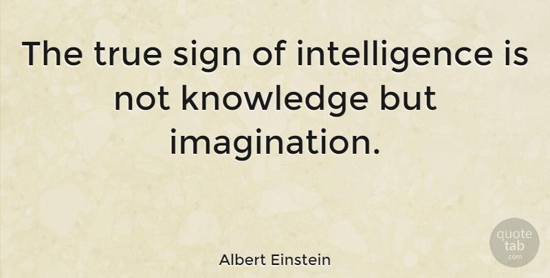 Albert Einstein The True Sign Of Intelligence Is Not Knowledge But