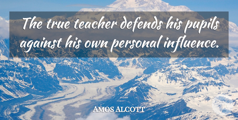 Amos Alcott Quote About Against, Defends, Education, Personal, Pupils: The True Teacher Defends His...
