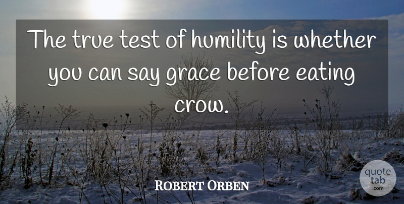 Robert Orben The True Test Of Humility Is Whether You Can Say Grace