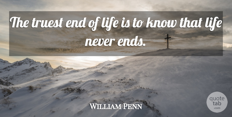 William Penn The Truest End Of Life Is To Know That Life Never Ends