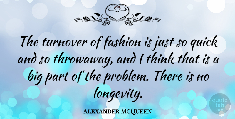 Alexander McQueen Quote About Fashion, Thinking, Problem: The Turnover Of Fashion Is...