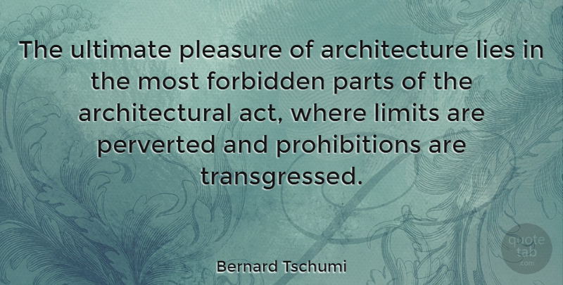Bernard Tschumi Quote About Architecture, Forbidden, Lies, Limits, Parts: The Ultimate Pleasure Of Architecture...