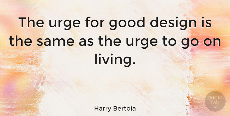 Harry Bertoia Quote About Design, Goes On, Good Design: The Urge For Good Design...