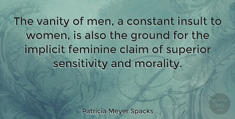 Patricia Meyer Spacks Quote About Claim, Constant, Feminine, Ground, Implicit: The Vanity Of Men A...