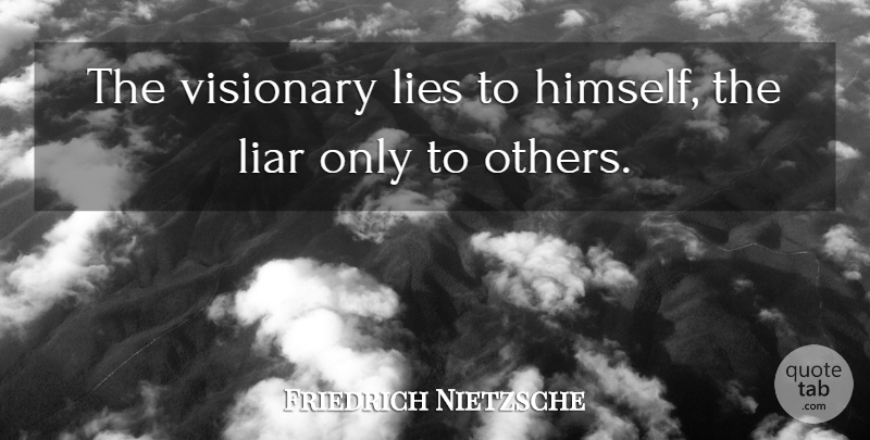 Friedrich Nietzsche Quote About Inspirational, Liars, Lying: The Visionary Lies To Himself...