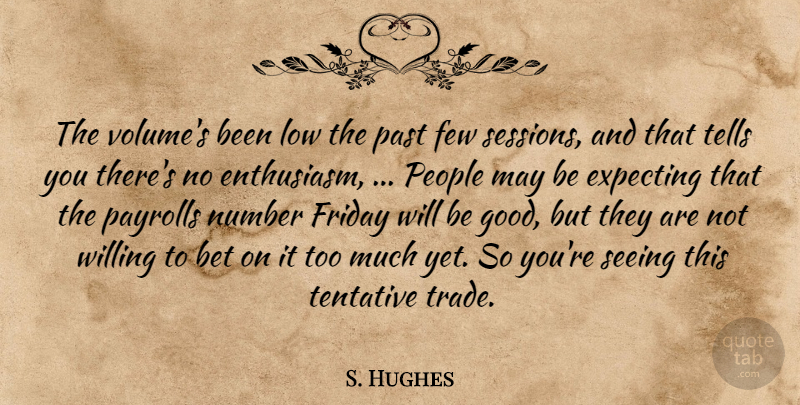 S. Hughes Quote About Bet, Expecting, Few, Friday, Low: The Volumes Been Low The...