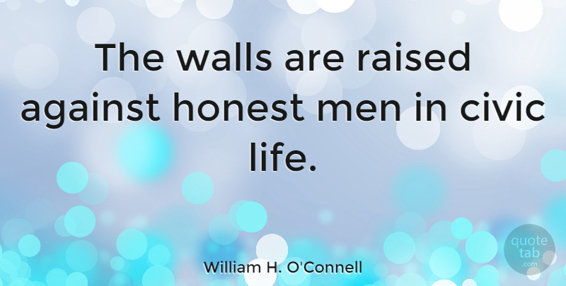 William H. O'Connell Quote About Against, Civic, Honest, Life, Men: The Walls Are Raised Against...