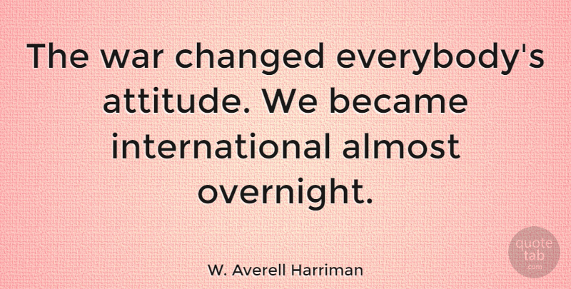 W. Averell Harriman Quote About Attitude, War, Changed: The War Changed Everybodys Attitude...