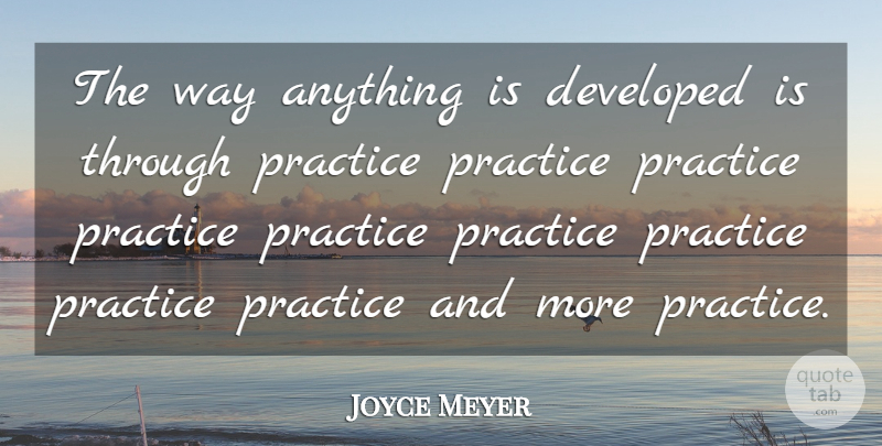 Joyce Meyer Quote About Practice, Way: The Way Anything Is Developed...