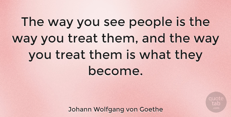 Johann Wolfgang von Goethe Quote About People, Way, Treats: The Way You See People...