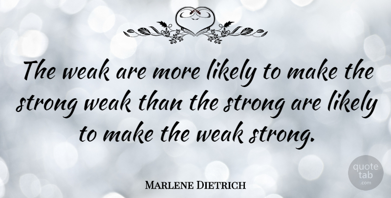 Marlene Dietrich: The weak are more likely to make the
