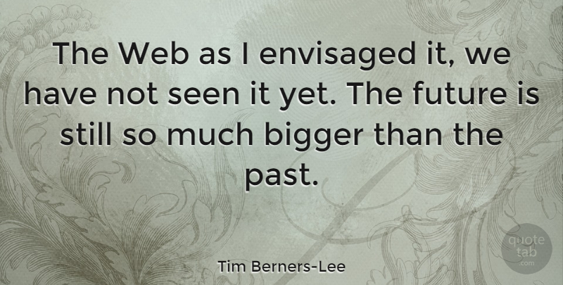 Tim Berners-Lee Quote About Technology, Past, Bigger: The Web As I Envisaged...