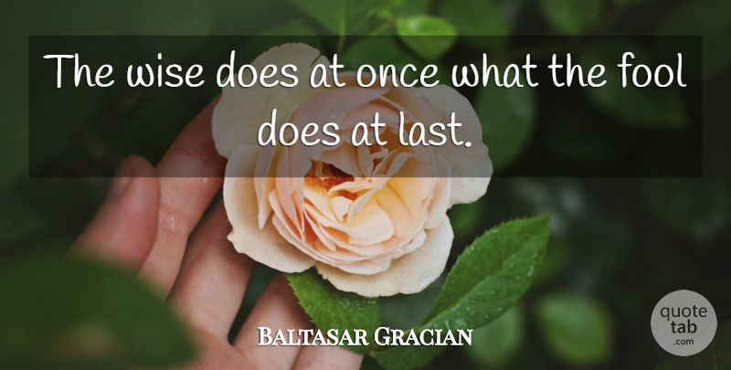 Baltasar Gracian Quote About Motivational, Wise, Wisdom: The Wise Does At Once...