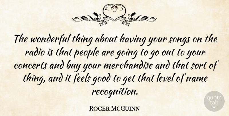 Roger McGuinn Quote About Buy, Concerts, Feels, Good, Level: The Wonderful Thing About Having...