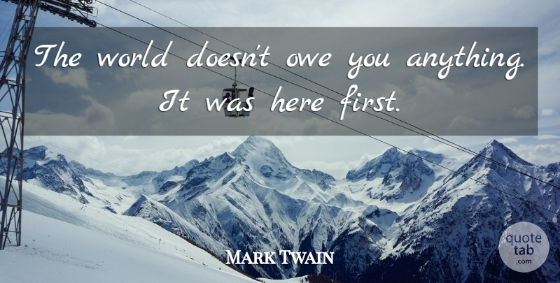 Mark Twain Quote About People, Firsts, World: The World Doesnt Owe You...