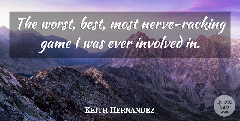 Keith Hernandez Quote About Game, Involved: The Worst Best Most Nerve...