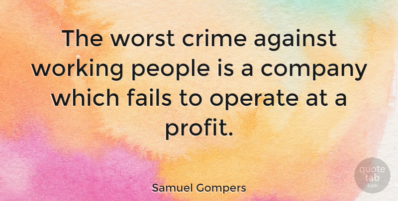 Samuel Gompers Quote About Business, Failure, People: The Worst Crime Against Working...