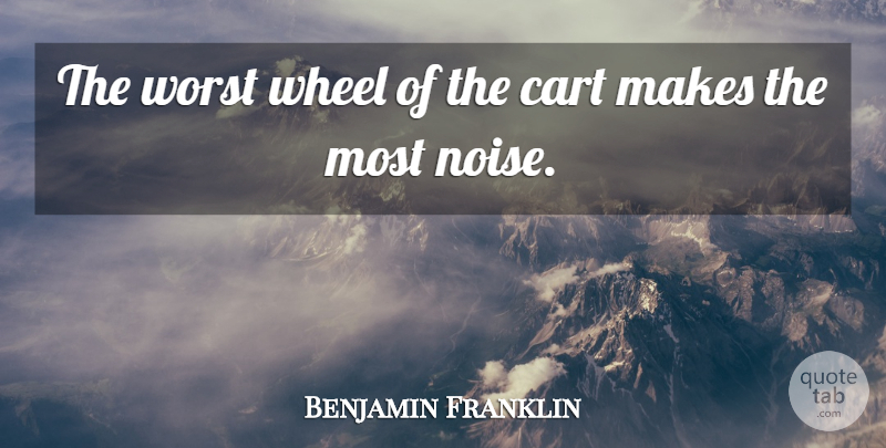 Benjamin Franklin Quote About Leadership, Wheels, Noise: The Worst Wheel Of The...