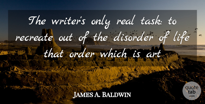 James A. Baldwin Quote About Art, Real, Order: The Writers Only Real Task...