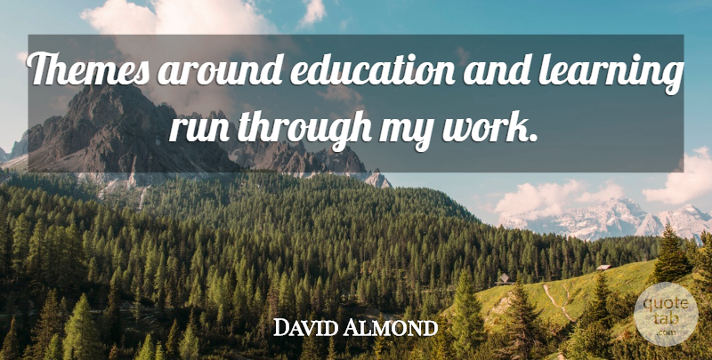 David Almond Quote About Education, Learning, Run, Themes, Work: Themes Around Education And Learning...