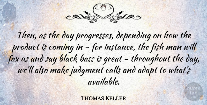 Thomas Keller Quote About Adapt, American Celebrity, Bass, Calls, Coming: Then As The Day Progresses...
