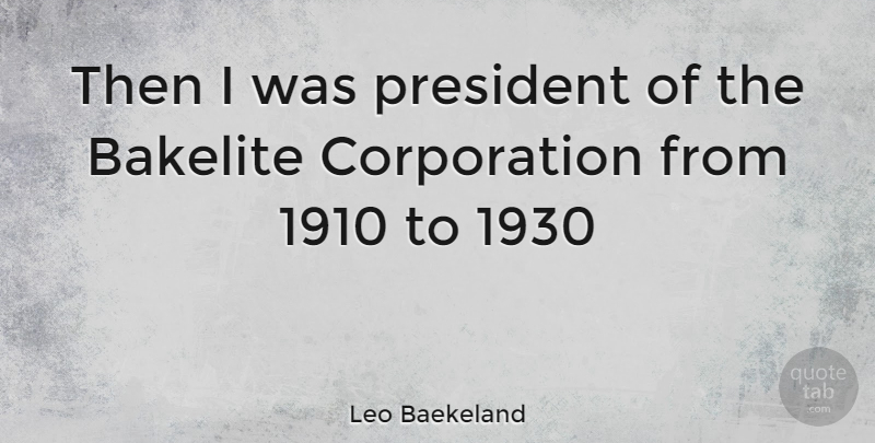 Leo Baekeland Quote About President, Corporations, 1930s: Then I Was President Of...