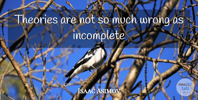 Isaac Asimov Quote About Theory, Incomplete: Theories Are Not So Much...
