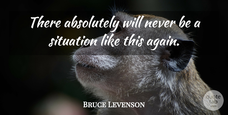 Bruce Levenson Quote About Absolutely, Situation: There Absolutely Will Never Be...