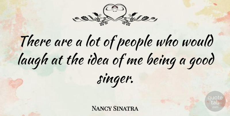 Nancy Sinatra Quote About Ideas, Laughing, People: There Are A Lot Of...