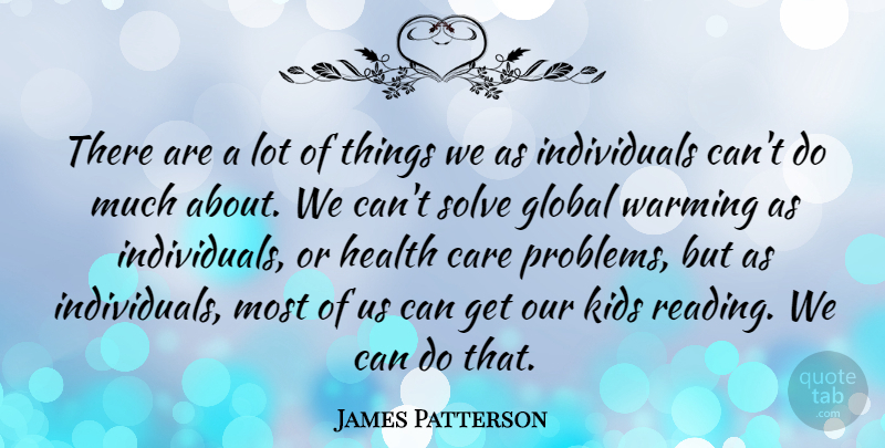James Patterson Quote About Care, Global, Health, Kids, Solve: There Are A Lot Of...