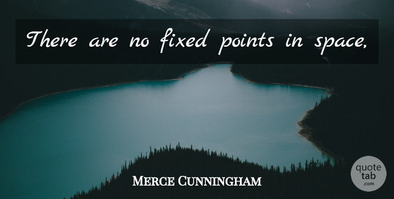 Merce Cunningham Quote About Space, Fixed: There Are No Fixed Points...