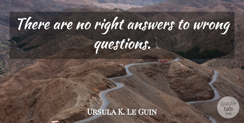 Ursula K. Le Guin Quote About Peace, Asking Questions, Questions And Answers: There Are No Right Answers...