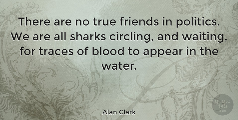 Alan Clark There Are No True Friends In Politics We Are All Sharks