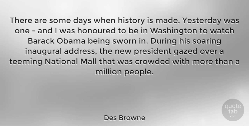 Des Browne Quote About Barack, Crowded, History, Honoured, Mall: There Are Some Days When...