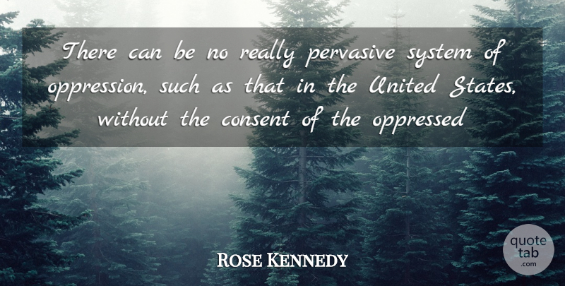 Rose Kennedy Quote About United States, Oppression, Consent: There Can Be No Really...