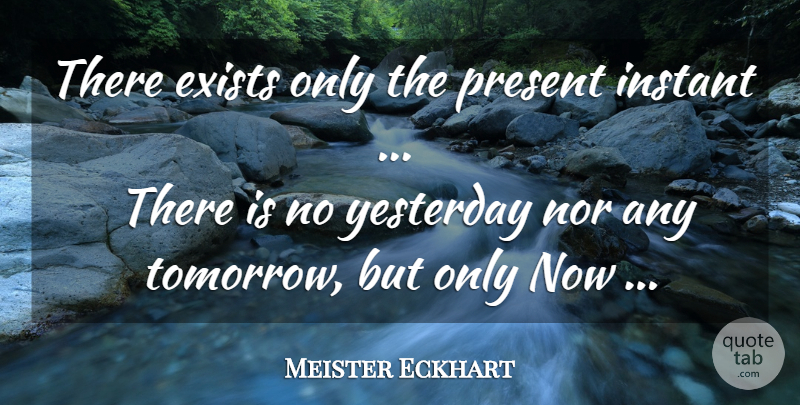 Meister Eckhart Quote About Yesterday, Tomorrow, Instant: There Exists Only The Present...