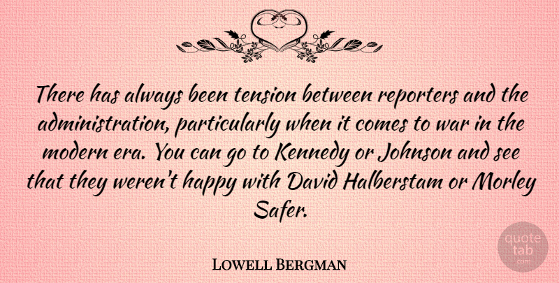 Lowell Bergman Quote About David, Happy, Johnson, Kennedy, Modern: There Has Always Been Tension...