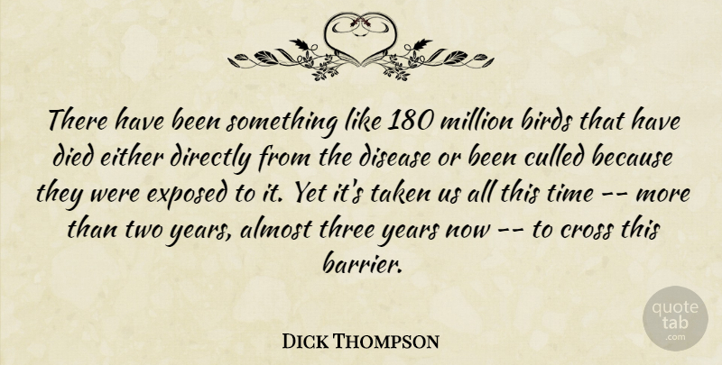 Dick Thompson Quote About Almost, Birds, Cross, Died, Directly: There Have Been Something Like...