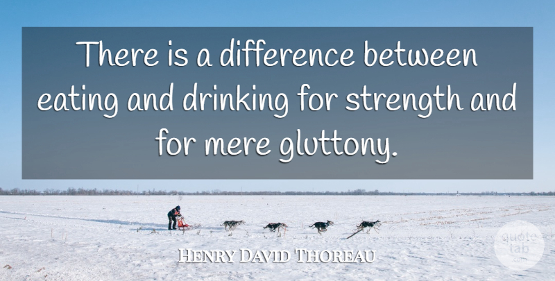 Henry David Thoreau Quote About Difference, Drinking, Eating, Mere, Strength: There Is A Difference Between...