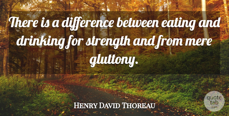 Henry David Thoreau Quote About Strength, Drinking, Differences: There Is A Difference Between...