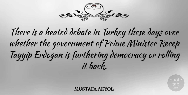 Mustafa Akyol Quote About Debate, Government, Minister, Prime, Rolling: There Is A Heated Debate...