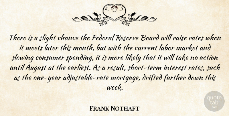 Frank Nothaft Quote About Action, August, Board, Chance, Consumer: There Is A Slight Chance...