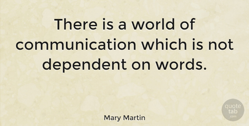 Mary Martin Quote About Communication, World, Dependent: There Is A World Of...